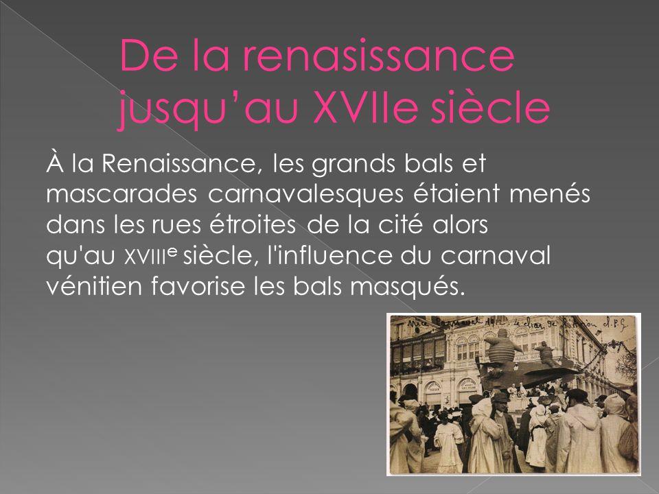 De la renasissance jusquau XVIIe siècle À la Renaissance, les grands bals et mascarades carnavalesques étaient menés dans les rues étroites de la cité