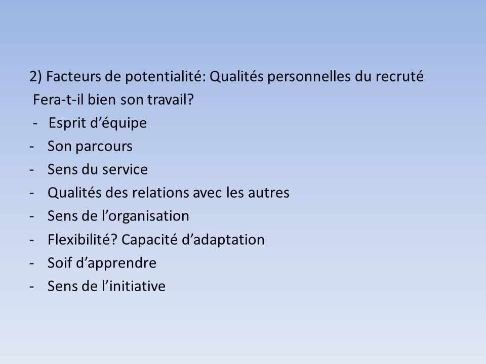 2) Facteurs de potentialité: Qualités personnelles du recruté Fera-t-il bien son travail? - Esprit déquipe -Son parcours -Sens du service -Qualités de