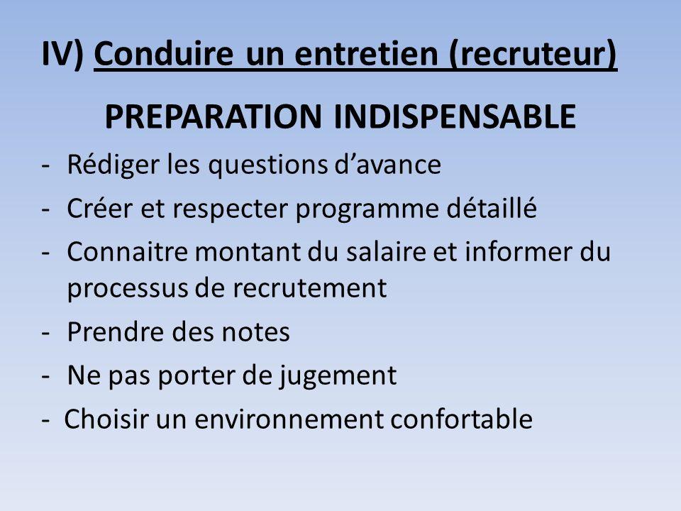 IV) Conduire un entretien (recruteur) PREPARATION INDISPENSABLE -Rédiger les questions davance -Créer et respecter programme détaillé -Connaitre monta