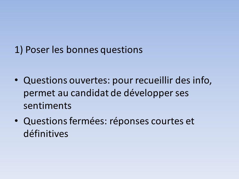 1) Poser les bonnes questions Questions ouvertes: pour recueillir des info, permet au candidat de développer ses sentiments Questions fermées: réponse