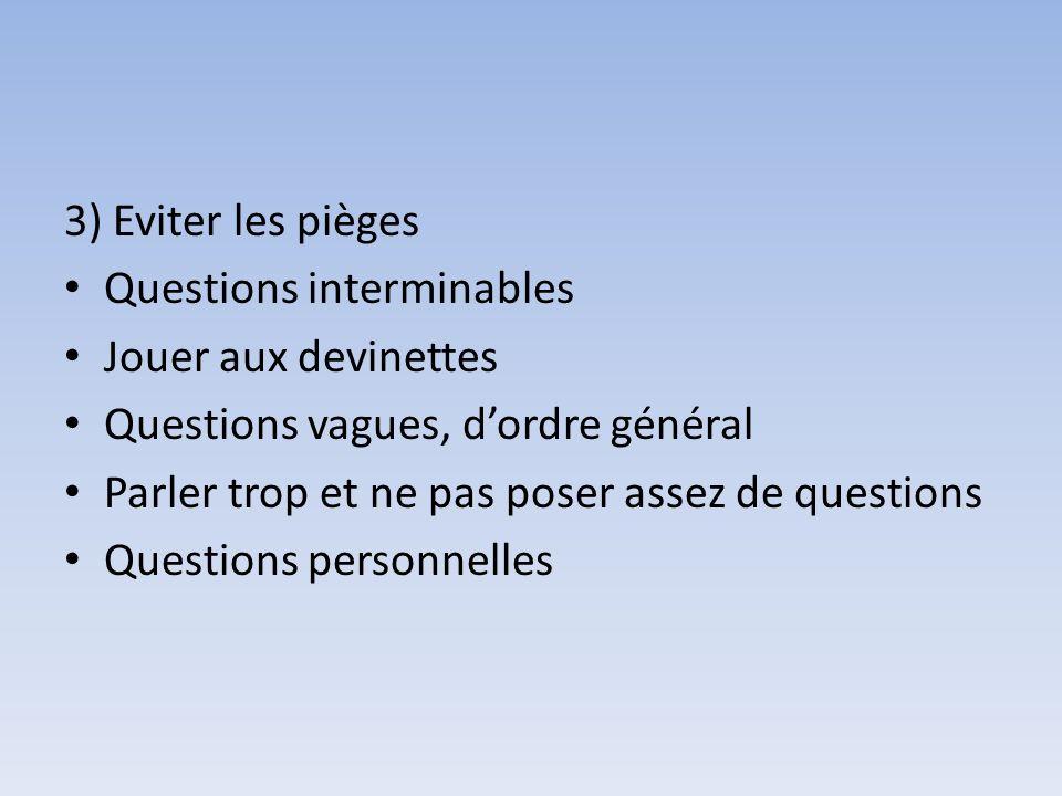 3) Eviter les pièges Questions interminables Jouer aux devinettes Questions vagues, dordre général Parler trop et ne pas poser assez de questions Ques