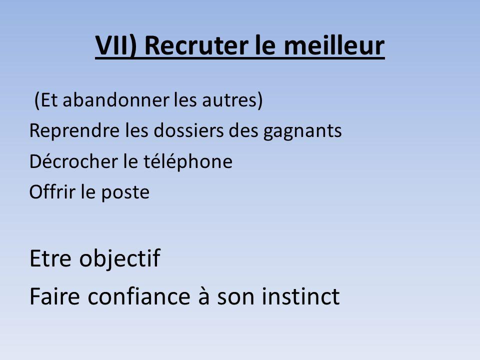 VII) Recruter le meilleur (Et abandonner les autres) Reprendre les dossiers des gagnants Décrocher le téléphone Offrir le poste Etre objectif Faire co
