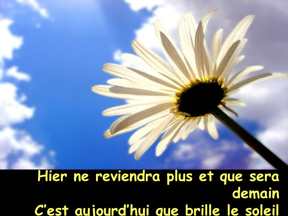 Hier ne reviendra plus et que sera demain Cest aujourdhui que brille le soleil