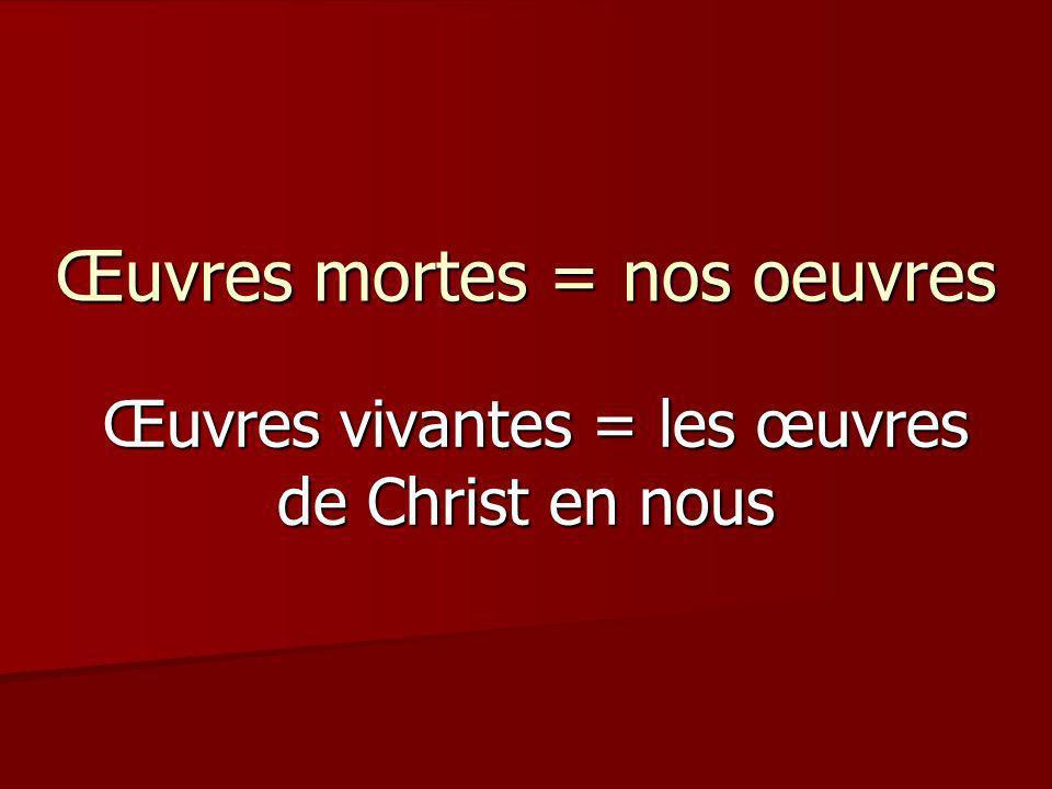 Œuvres mortes = nos oeuvres Œuvres vivantes = les œuvres de Christ en nous Œuvres vivantes = les œuvres de Christ en nous