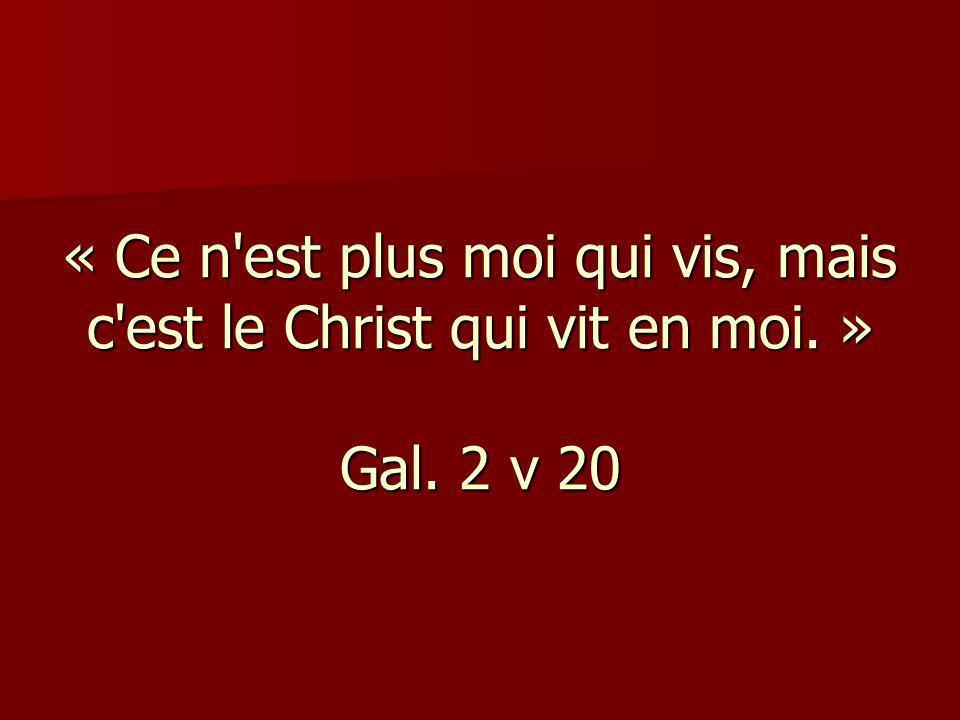« Ce n'est plus moi qui vis, mais c'est le Christ qui vit en moi. » Gal. 2 v 20