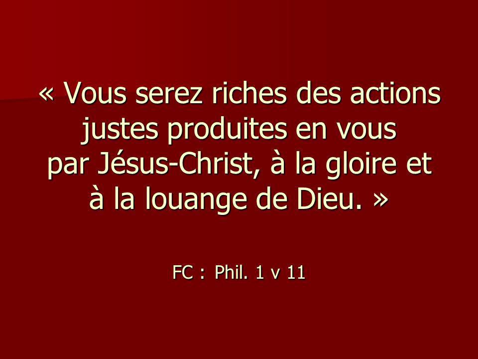« Vous serez riches des actions justes produites en vous par Jésus-Christ, à la gloire et à la louange de Dieu. » FC : Phil. 1 v 11