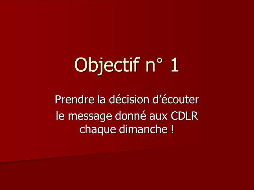 Objectif n° 1 Prendre la décision découter le message donné aux CDLR chaque dimanche !