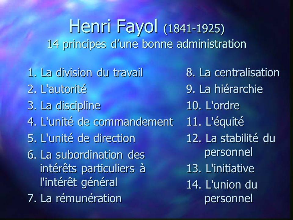 Henri Fayol (1841-1925) 14 principes dune bonne administration 1. La division du travail 2. L'autorité 3. La discipline 4. L'unité de commandement 5.