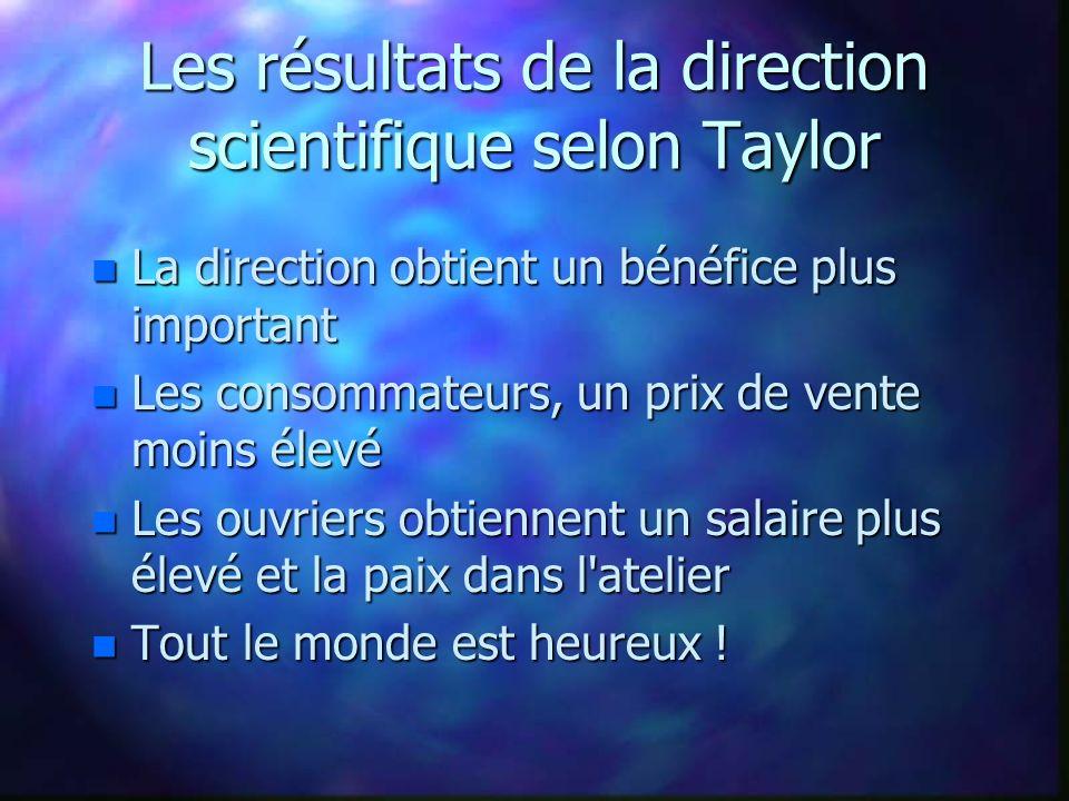 Les résultats de la direction scientifique selon Taylor n La direction obtient un bénéfice plus important n Les consommateurs, un prix de vente moins