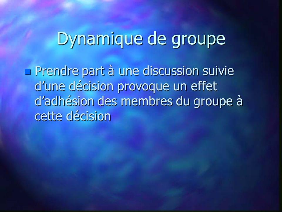 Dynamique de groupe n Prendre part à une discussion suivie dune décision provoque un effet dadhésion des membres du groupe à cette décision