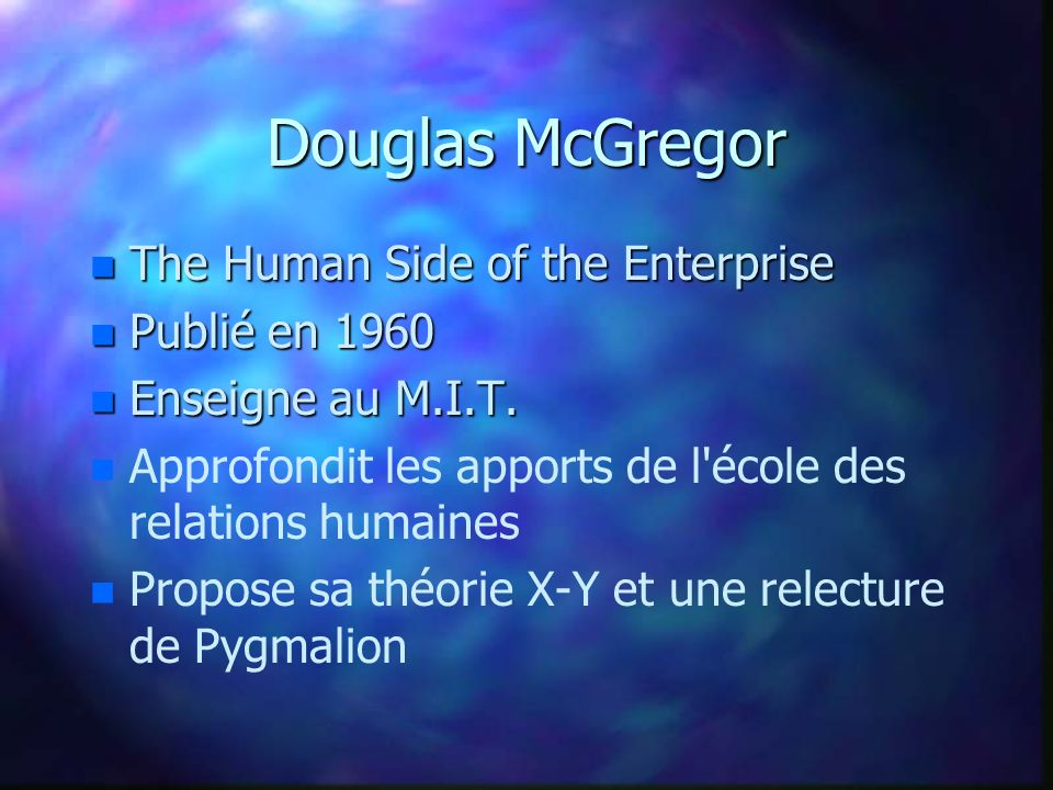 Douglas McGregor n The Human Side of the Enterprise n Publié en 1960 n Enseigne au M.I.T.
