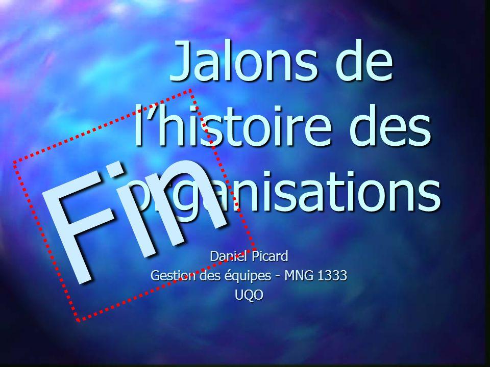 Daniel Picard Gestion des équipes - MNG 1333 UQO Jalons de lhistoire des organisations Fin
