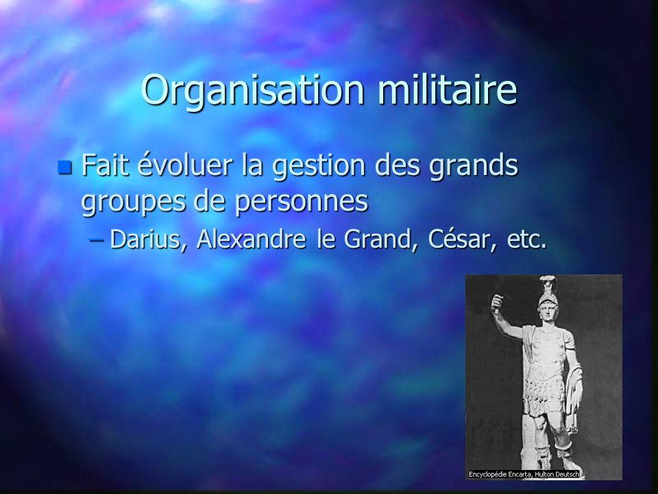 Organisation militaire n Fait évoluer la gestion des grands groupes de personnes –Darius, Alexandre le Grand, César, etc.