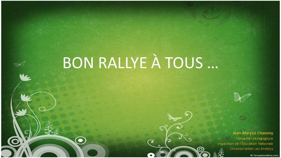 BON RALLYE À TOUS … Jean-Mary Le Chanony Conseiller pédagogique Inspection de lÉducation Nationale Circonscription Les Andelys