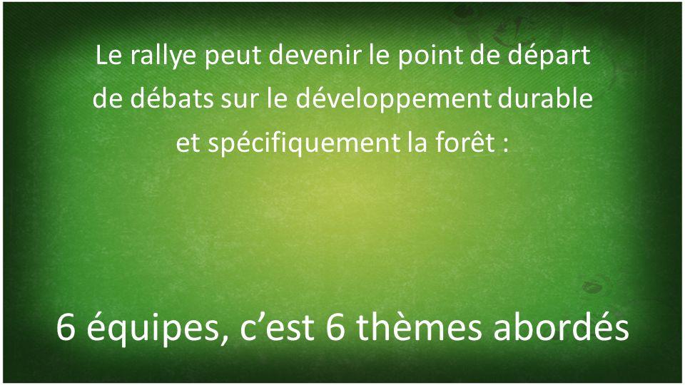 6 équipes, cest 6 thèmes abordés Le rallye peut devenir le point de départ de débats sur le développement durable et spécifiquement la forêt :