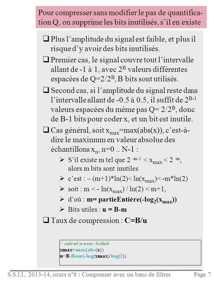 S.S.I.I., 2013-14, cours n°8Compresser avec un banc de filtres S.S.I.I., 2013-14, cours n°8 : Compresser avec un banc de filtres Pour compresser sans modifier le pas de quantifica- tion Q, on supprime les bits inutilisés, sil en existe Plus lamplitude du signal est faible, et plus il risque dy avoir des bits inutilisés.