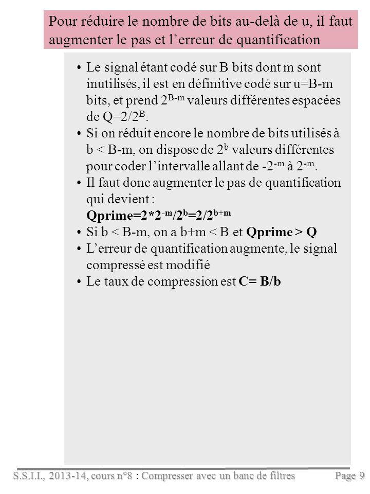 S.S.I.I., 2013-14, cours n°8Compresser avec un banc de filtres S.S.I.I., 2013-14, cours n°8 : Compresser avec un banc de filtres Pour réduire le nombre de bits au-delà de u, il faut augmenter le pas et lerreur de quantification Page 9 Le signal étant codé sur B bits dont m sont inutilisés, il est en définitive codé sur u=B-m bits, et prend 2 B-m valeurs différentes espacées de Q=2/2 B.