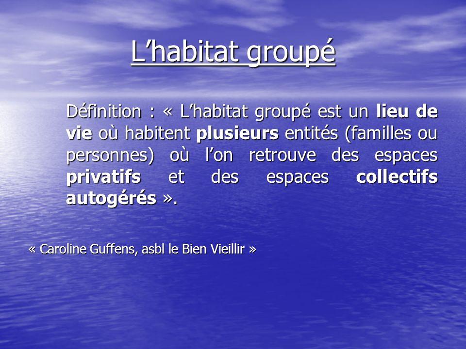 Lhabitat groupé Définition : « Lhabitat groupé est un lieu de vie où habitent plusieurs entités (familles ou personnes) où lon retrouve des espaces privatifs et des espaces collectifs autogérés ».