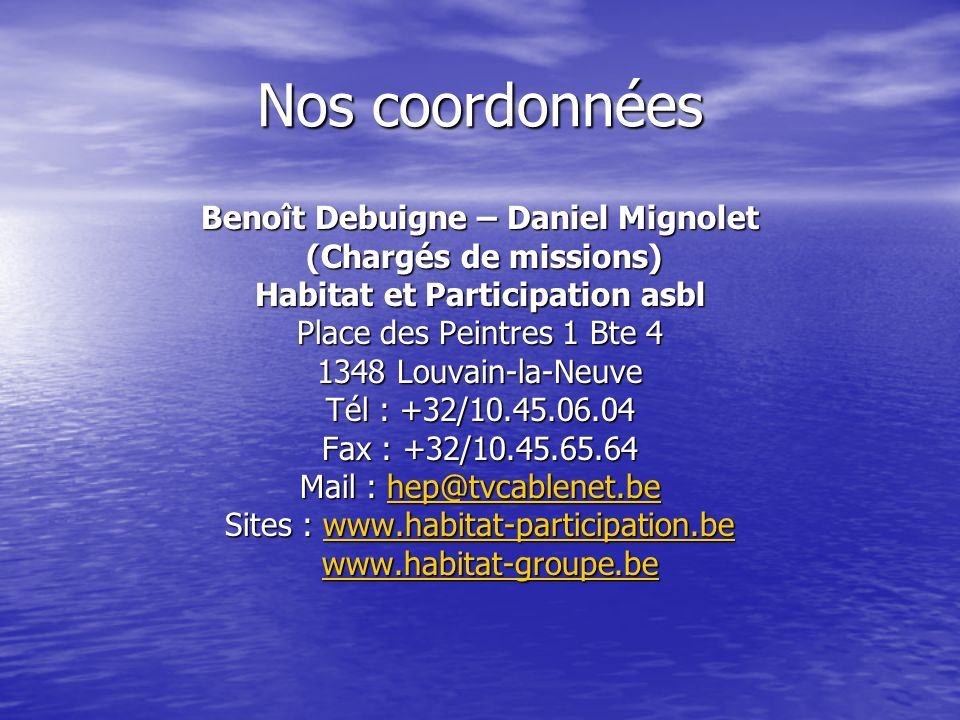 Nos coordonnées Benoît Debuigne – Daniel Mignolet (Chargés de missions) (Chargés de missions) Habitat et Participation asbl Place des Peintres 1 Bte 4 1348 Louvain-la-Neuve Tél : +32/10.45.06.04 Fax : +32/10.45.65.64 Mail : hep@tvcablenet.be hep@tvcablenet.be Sites : www.habitat-participation.be www.habitat-participation.be www.habitat-groupe.be www.habitat-groupe.bewww.habitat-groupe.be