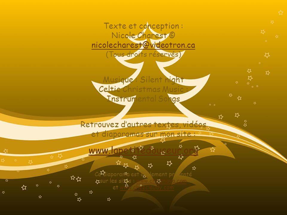 Texte et conception : Nicole Charest © nicolecharest@videotron.ca (Tous droits réservés) nicolecharest@videotron.ca Musique : Silent night Celtic Christmas Music : Instrumental Songs Retrouvez dautres textes, vidéos et diaporamas sur mon site : www.lapetitedouceur.org Ce diaporama est également présenté sur les sites : www.chezmaya.com et www.chezclaudy.comwww.chezmaya.comwww.chezclaudy.com