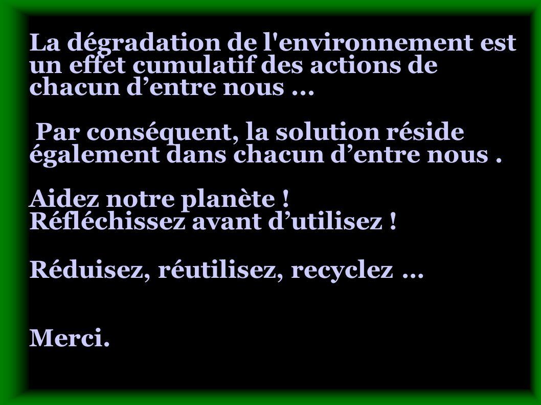 La dégradation de l environnement est un effet cumulatif des actions de chacun dentre nous...