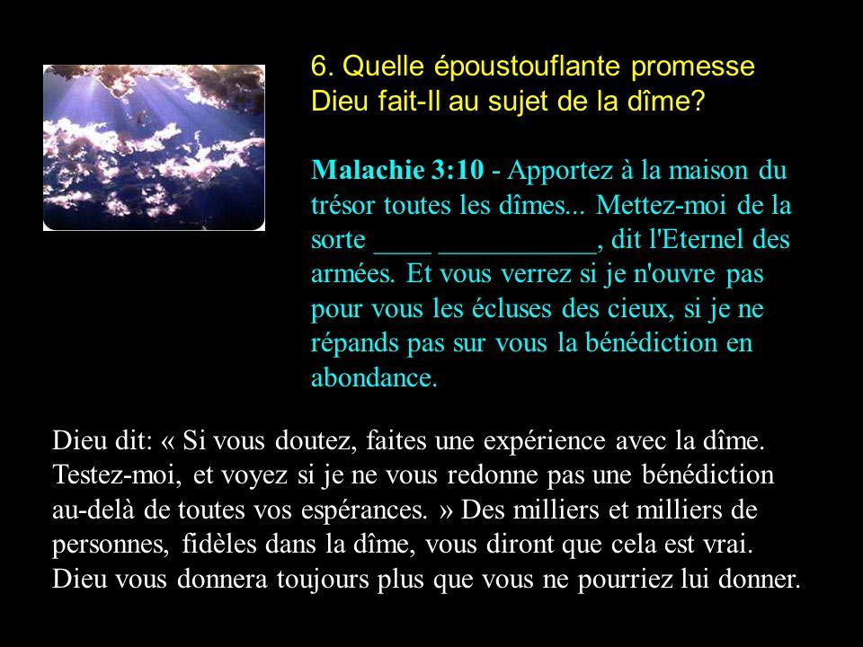 6. Quelle époustouflante promesse Dieu fait-Il au sujet de la dîme? Malachie 3:10 - Apportez à la maison du trésor toutes les dîmes... Mettez-moi de l