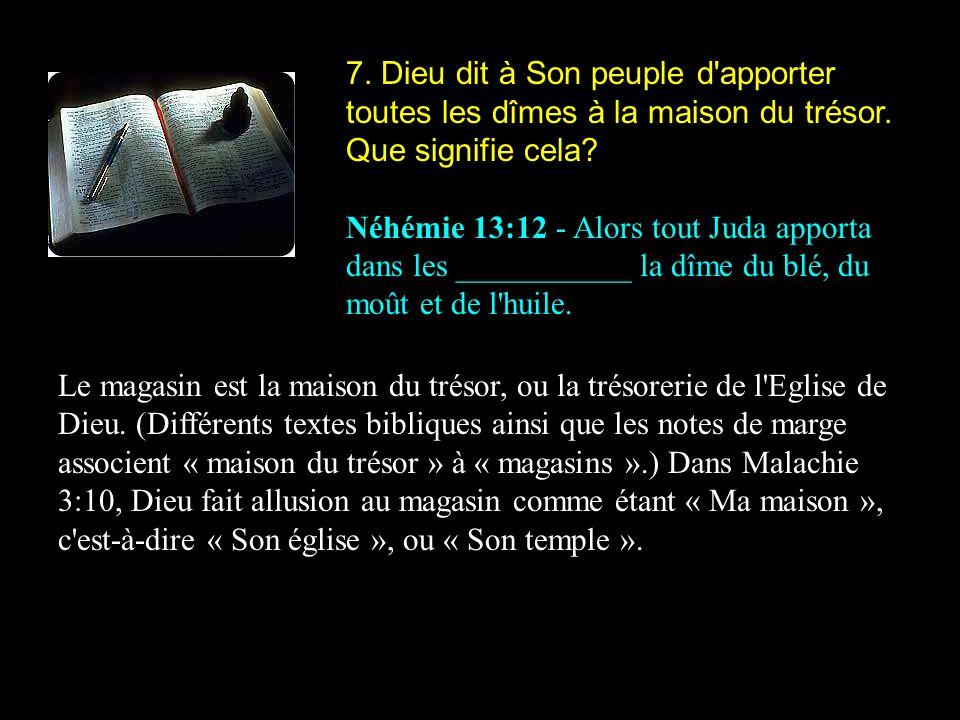 7. Dieu dit à Son peuple d'apporter toutes les dîmes à la maison du trésor. Que signifie cela? Néhémie 13:12 - Alors tout Juda apporta dans les ______