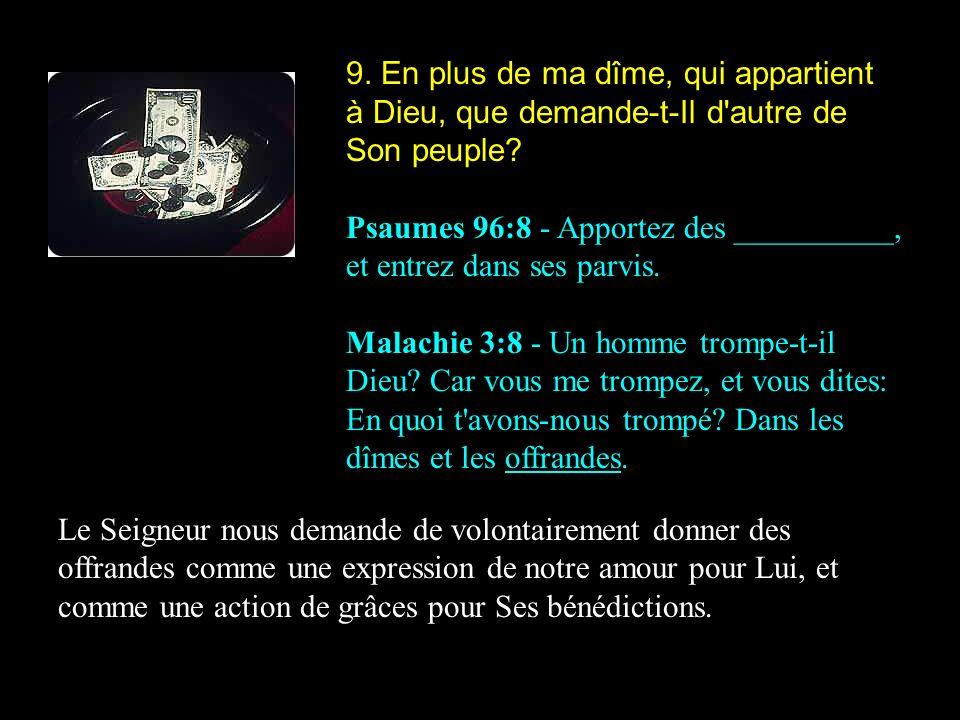 9. En plus de ma dîme, qui appartient à Dieu, que demande-t-Il d'autre de Son peuple? Psaumes 96:8 - Apportez des __________, et entrez dans ses parvi