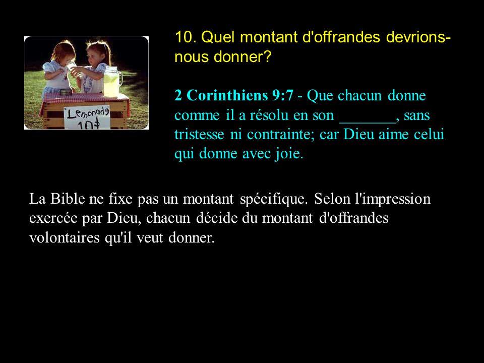 10. Quel montant d'offrandes devrions- nous donner? 2 Corinthiens 9:7 - Que chacun donne comme il a résolu en son _______, sans tristesse ni contraint