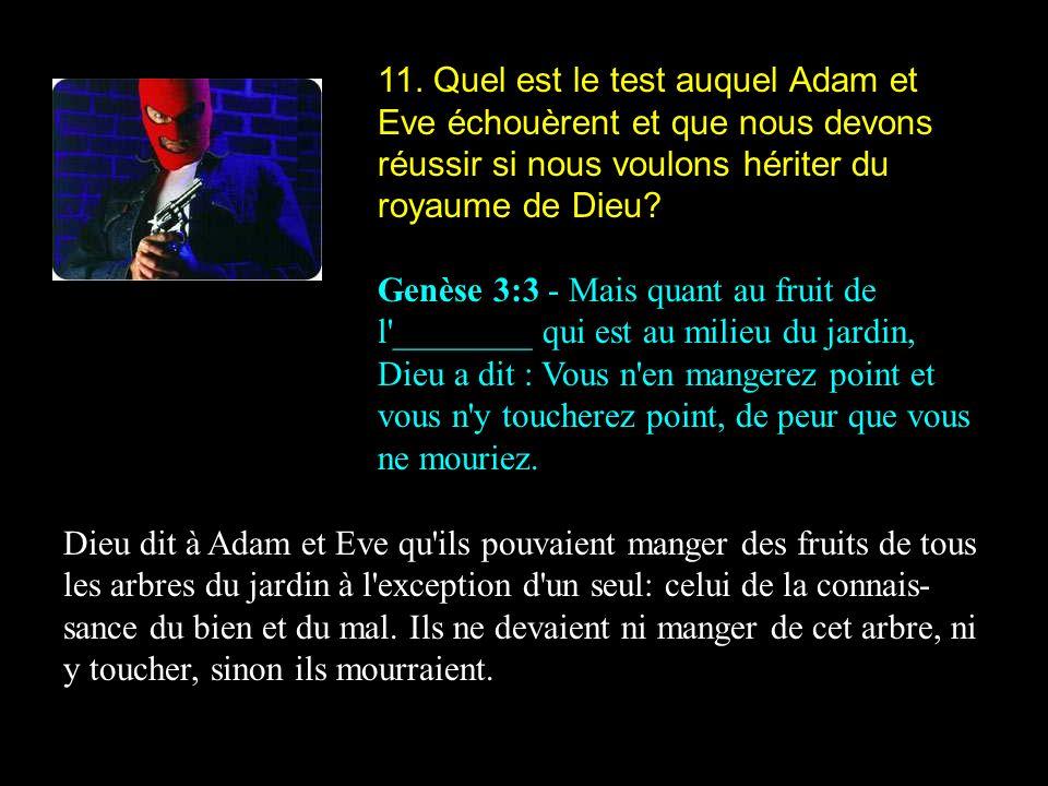 11. Quel est le test auquel Adam et Eve échouèrent et que nous devons réussir si nous voulons hériter du royaume de Dieu? Genèse 3:3 - Mais quant au f