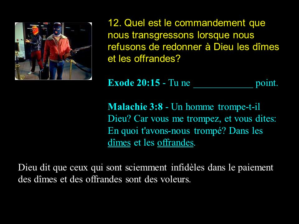 12. Quel est le commandement que nous transgressons lorsque nous refusons de redonner à Dieu les dîmes et les offrandes? Exode 20:15 - Tu ne _________