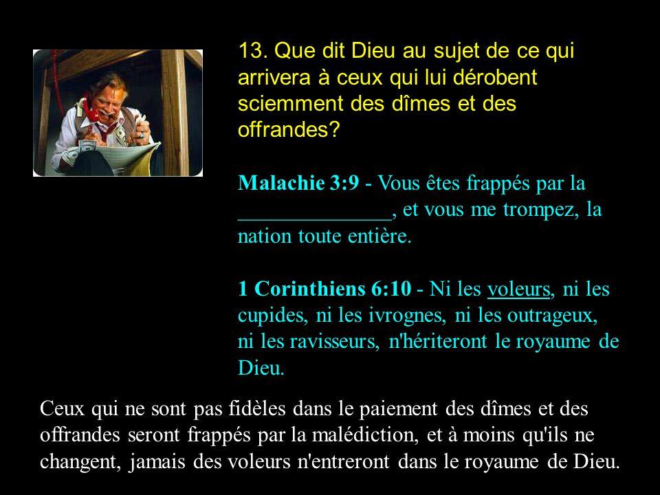 13. Que dit Dieu au sujet de ce qui arrivera à ceux qui lui dérobent sciemment des dîmes et des offrandes? Malachie 3:9 - Vous êtes frappés par la ___