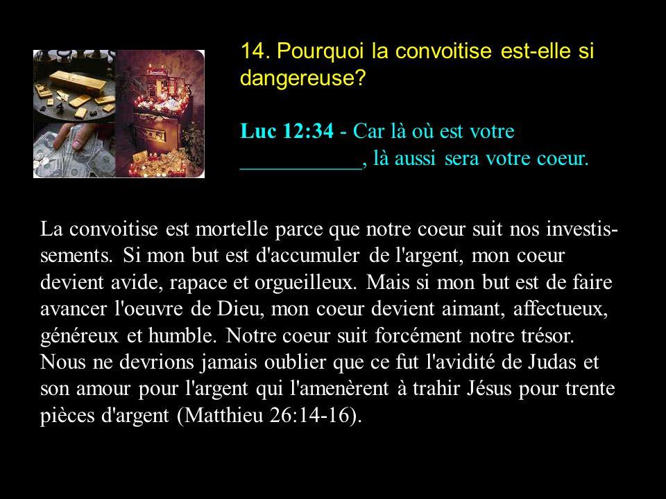 14. Pourquoi la convoitise est-elle si dangereuse? Luc 12:34 - Car là où est votre ___________, là aussi sera votre coeur. La convoitise est mortelle