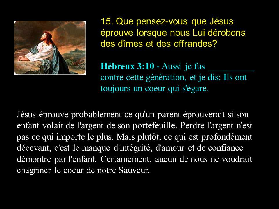 15. Que pensez-vous que Jésus éprouve lorsque nous Lui dérobons des dîmes et des offrandes? Hébreux 3:10 - Aussi je fus __________ contre cette généra
