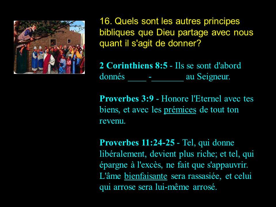 16. Quels sont les autres principes bibliques que Dieu partage avec nous quant il s'agit de donner? 2 Corinthiens 8:5 - Ils se sont d'abord donnés ___