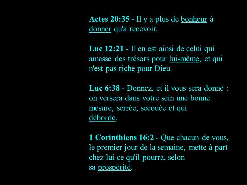 Actes 20:35 - Il y a plus de bonheur à donner qu'à recevoir. Luc 12:21 - Il en est ainsi de celui qui amasse des trésors pour lui-même, et qui n'est p