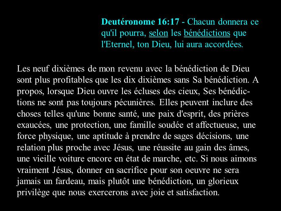 Deutéronome 16:17 - Chacun donnera ce qu'il pourra, selon les bénédictions que l'Eternel, ton Dieu, lui aura accordées. Les neuf dixièmes de mon reven