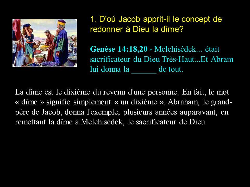1. D'où Jacob apprit-il le concept de redonner à Dieu la dîme? Genèse 14:18,20 - Melchisédek... était sacrificateur du Dieu Très-Haut...Et Abram lui d