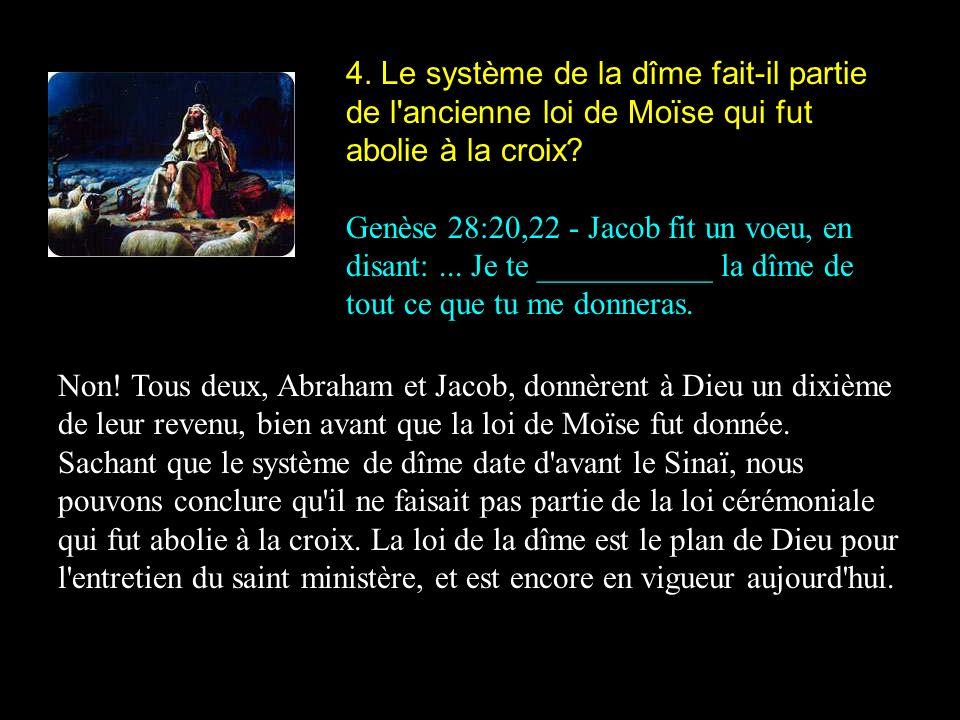 4. Le système de la dîme fait-il partie de l'ancienne loi de Moïse qui fut abolie à la croix? Genèse 28:20,22 - Jacob fit un voeu, en disant:... Je te