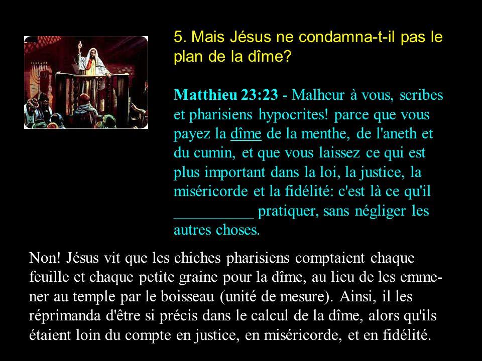 5. Mais Jésus ne condamna-t-il pas le plan de la dîme? Matthieu 23:23 - Malheur à vous, scribes et pharisiens hypocrites! parce que vous payez la dîme