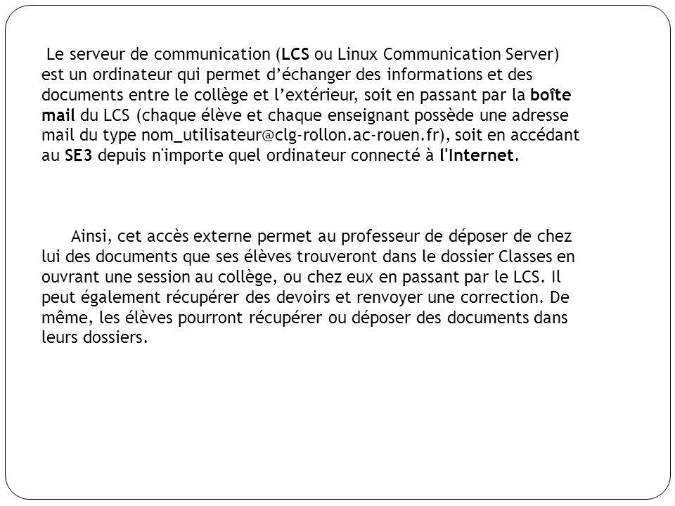 Le serveur de communication (LCS ou Linux Communication Server) est un ordinateur qui permet déchanger des informations et des documents entre le collège et lextérieur, soit en passant par la boîte mail du LCS (chaque élève et chaque enseignant possède une adresse mail du type nom_utilisateur@clg-rollon.ac-rouen.fr), soit en accédant au SE3 depuis n importe quel ordinateur connecté à l Internet.