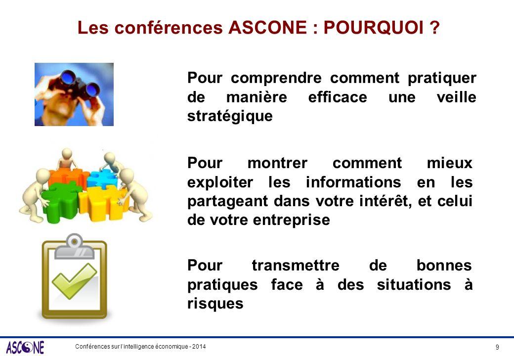Conférences sur lintelligence économique - 2014 Les conférences ASCONE : POURQUOI ? Pour comprendre comment pratiquer de manière efficace une veille s