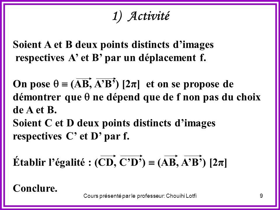 Cours présenté par le professeur: Chouihi Lotfi9 1) Activité Soient A et B deux points distincts dimages respectives A et B par un déplacement f.