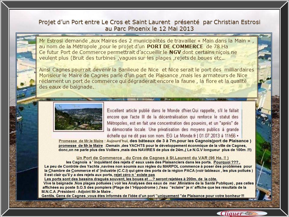 Projet dun Port entre Le Cros et Saint Laurent présenté par Christian Estrosi au Parc Phoenix le 12 Mai 2013 Mr Estrosi demande,aux Maires des 2 municipalités de travailler « Main dans la Main », au nom de la Métropole,pour le projet dun PORT DE COMMERCE de 78 Ha Ce futur Port de Commerce permettrait daccueillir le NGV dont certains niçois ne veulent plus (Bruit des turbines,vagues sur les plages,rejets de boues etc… Ainsi Cagnes pourrait devenir la Banlieue de Nice et Nice serait le port des milliardaires Monsieur le Maire de Cagnes parle dun port de Plaisance,mais les armateurs de Nice réclament un port de commerce qui dégraderait encore la faune, la flore et la qualité des eaux de baignade.