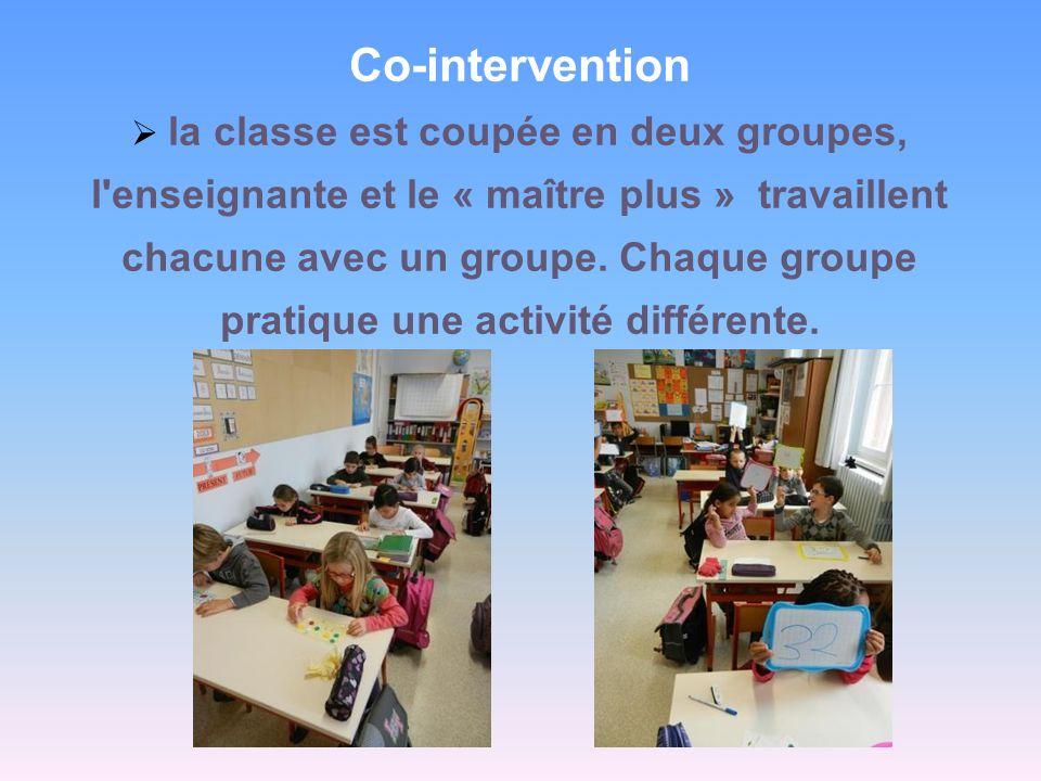 Co-intervention la classe est coupée en deux groupes, l'enseignante et le « maître plus » travaillent chacune avec un groupe. Chaque groupe pratique u