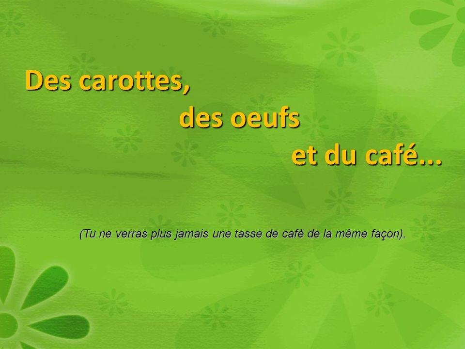 Des carottes, des oeufs des oeufs et du café...et du café...