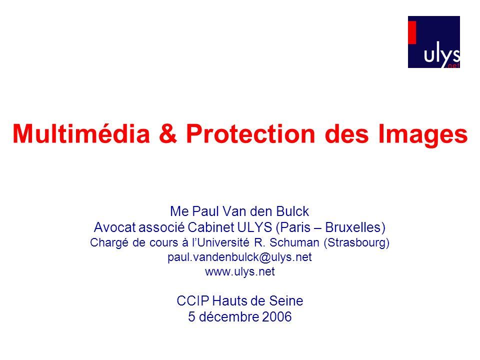 Multimédia & Protection des Images Me Paul Van den Bulck Avocat associé Cabinet ULYS (Paris – Bruxelles) Chargé de cours à lUniversité R.