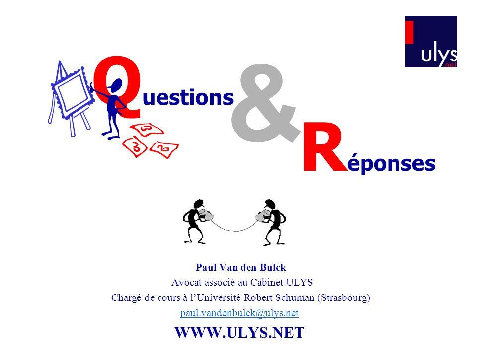 Q uestions & R éponses Paul Van den Bulck Avocat associé au Cabinet ULYS Chargé de cours à lUniversité Robert Schuman (Strasbourg) paul.vandenbulck@ulys.net WWW.ULYS.NET