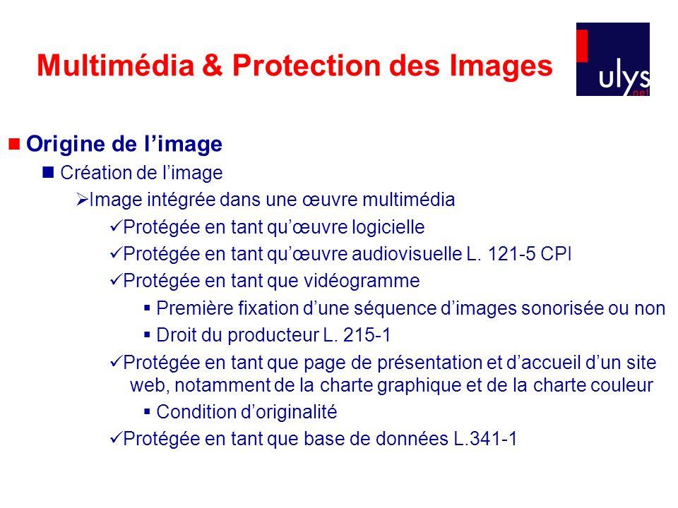 Multimédia & Protection des Images Origine de limage Création de limage Image intégrée dans une œuvre multimédia Protégée en tant quœuvre logicielle Protégée en tant quœuvre audiovisuelle L.
