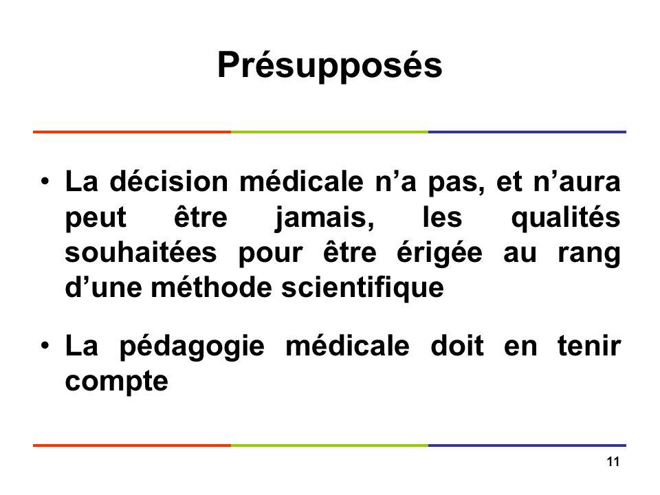 11 Présupposés La décision médicale na pas, et naura peut être jamais, les qualités souhaitées pour être érigée au rang dune méthode scientifique La p
